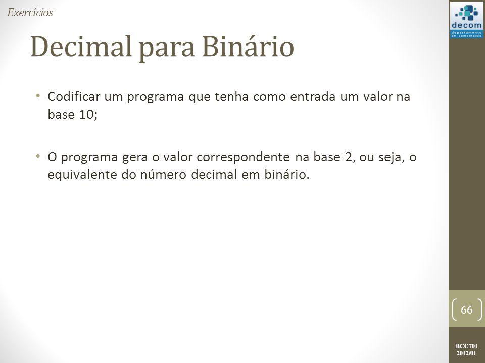 BCC701 2012/01 Decimal para Binário Codificar um programa que tenha como entrada um valor na base 10; O programa gera o valor correspondente na base 2, ou seja, o equivalente do número decimal em binário.