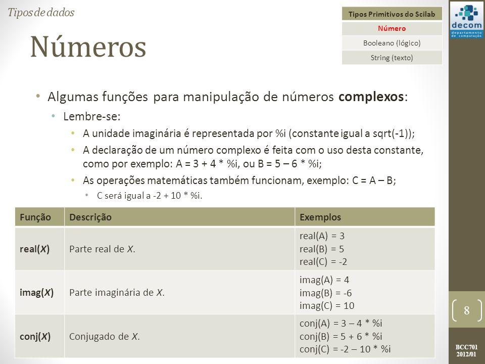 BCC701 2012/01 Números Algumas funções para manipulação de números complexos: Lembre-se: A unidade imaginária é representada por %i (constante igual a sqrt(-1)); A declaração de um número complexo é feita com o uso desta constante, como por exemplo: A = 3 + 4 * %i, ou B = 5 – 6 * %i; As operações matemáticas também funcionam, exemplo: C = A – B; C será igual a -2 + 10 * %i.