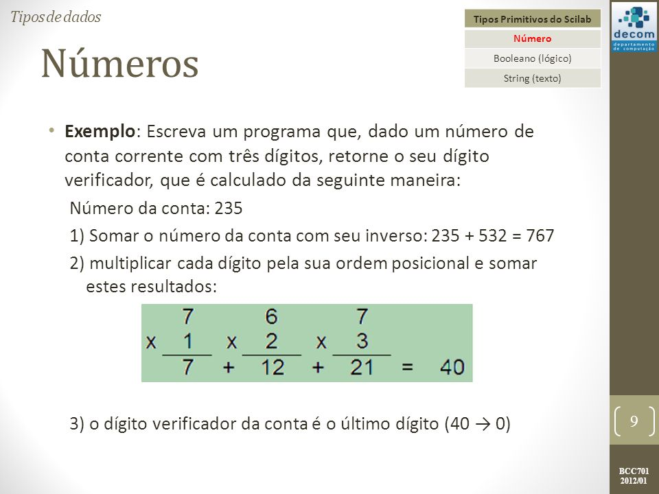 BCC701 2012/01 Números Exemplo: Solução: nroConta = input( DIGITE O NÚMERO DA CONTA: ); d1 = int( nroConta / 100 ); d2 = int( modulo(nroConta, 100) / 10 ); d3 = int( modulo (nroConta, 10) ); inverso = int (d3 * 100 + d2 * 10 + d1); soma = nroConta + inverso; d1 = int( soma / 100 ) * 1; d2 = int( modulo(soma, 100) / 10 ) * 2; d3 = int( modulo (soma, 10) ) * 3; digitoV = int ( modulo( (d1 + d2 + d3), 10) ); printf( \nO DÍGITO VERIFICADOR DA CONTA %g É %g ,...