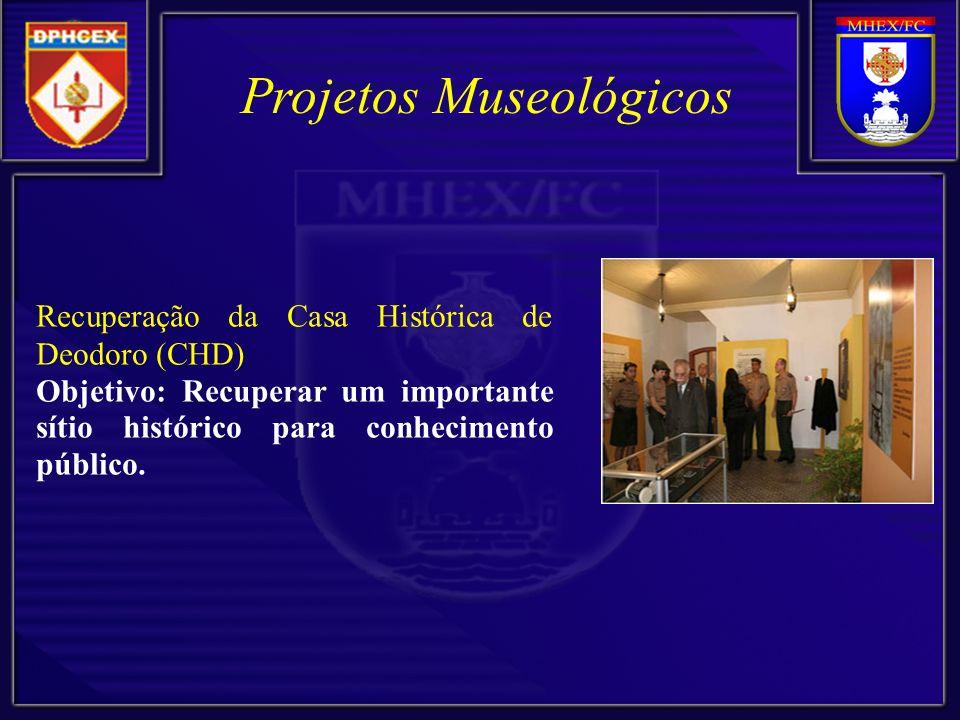 Projetos Museológicos Recuperação da Casa Histórica de Deodoro (CHD) Objetivo: Recuperar um importante sítio histórico para conhecimento público.