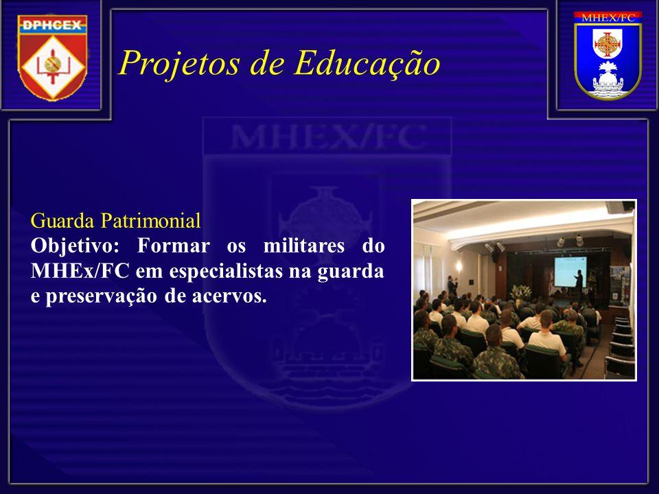 Projetos de Educação Guarda Patrimonial Objetivo: Formar os militares do MHEx/FC em especialistas na guarda e preservação de acervos.