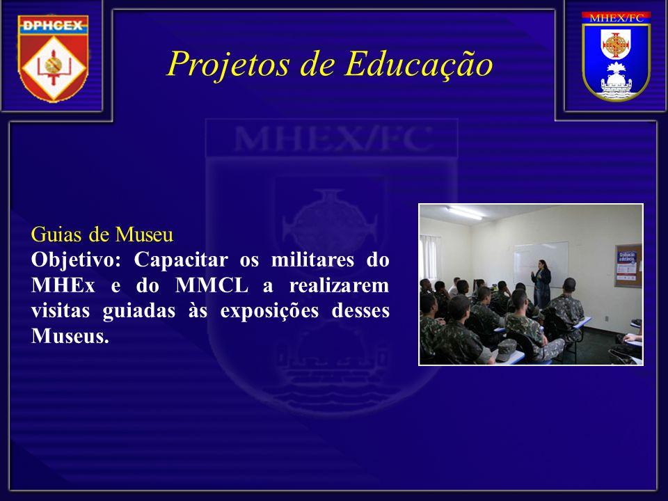 Projetos de Educação Guias de Museu Objetivo: Capacitar os militares do MHEx e do MMCL a realizarem visitas guiadas às exposições desses Museus.