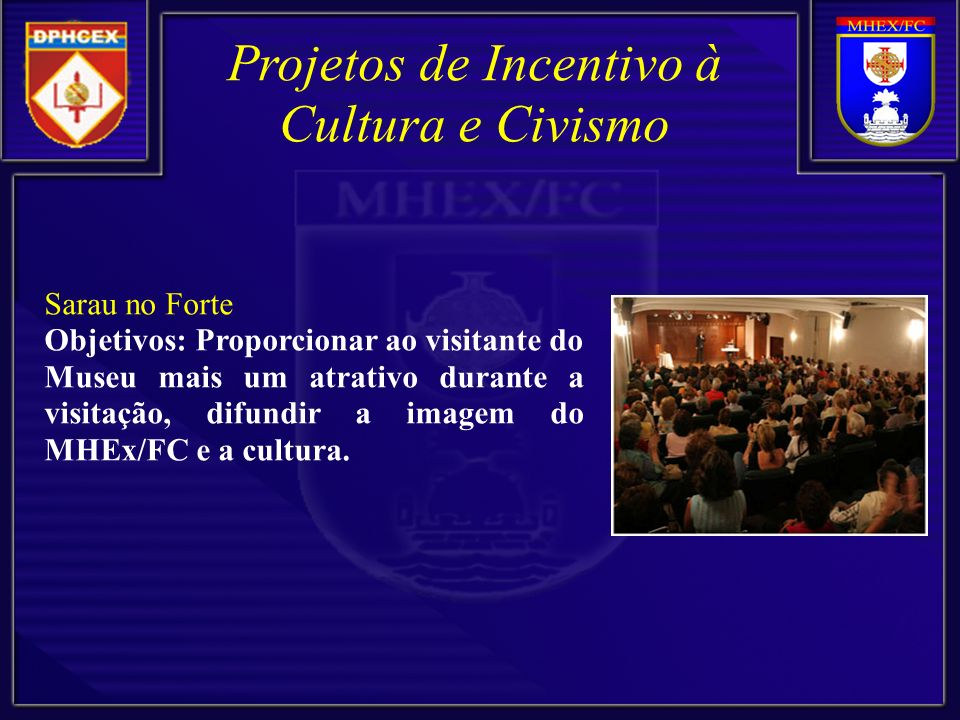 Sarau no Forte Objetivos: Proporcionar ao visitante do Museu mais um atrativo durante a visitação, difundir a imagem do MHEx/FC e a cultura.