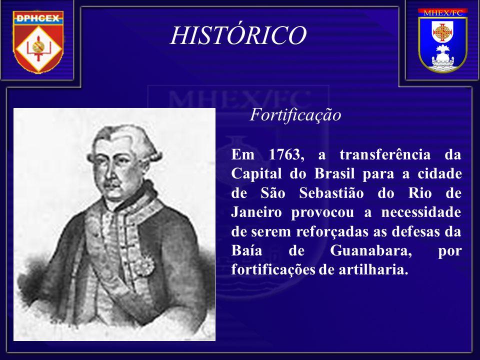 Fortificação Em 1763, a transferência da Capital do Brasil para a cidade de São Sebastião do Rio de Janeiro provocou a necessidade de serem reforçadas as defesas da Baía de Guanabara, por fortificações de artilharia.