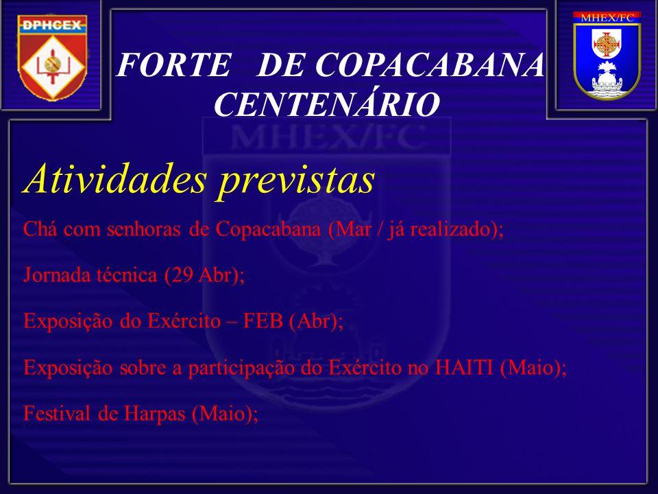 FORTE DE COPACABANA CENTENÁRIO Atividades previstas Chá com senhoras de Copacabana (Mar / já realizado); Jornada técnica (29 Abr); Exposição do Exército – FEB (Abr); Exposição sobre a participação do Exército no HAITI (Maio); Festival de Harpas (Maio);