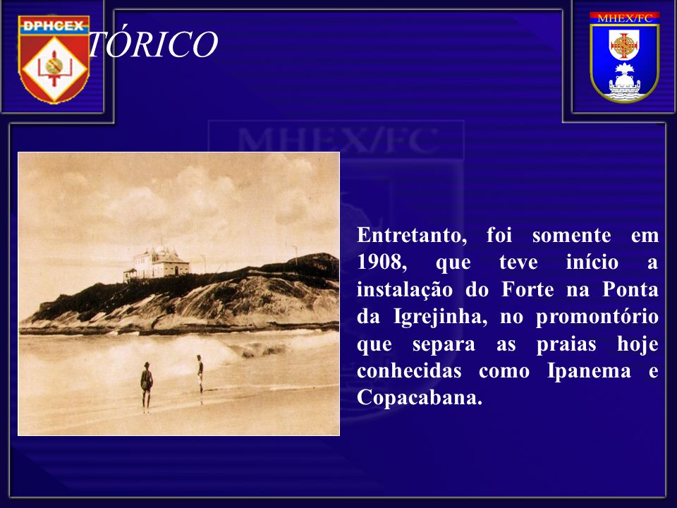 Entretanto, foi somente em 1908, que teve início a instalação do Forte na Ponta da Igrejinha, no promontório que separa as praias hoje conhecidas como Ipanema e Copacabana.