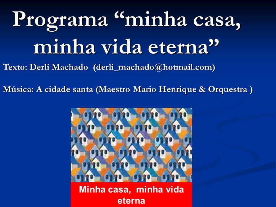 Programa minha casa, minha vida eterna Minha casa, minha vida eterna Texto: Derli Machado (derli_machado@hotmail.com) Música: A cidade santa (Maestro Mario Henrique & Orquestra )