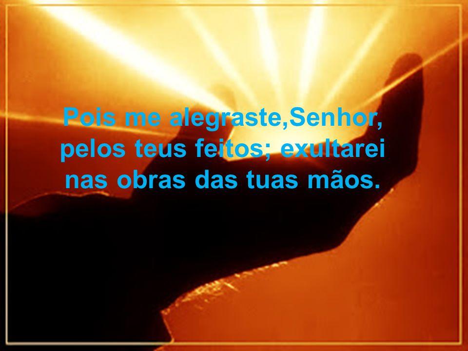 Pois me alegraste,Senhor, pelos teus feitos; exultarei nas obras das tuas mãos.