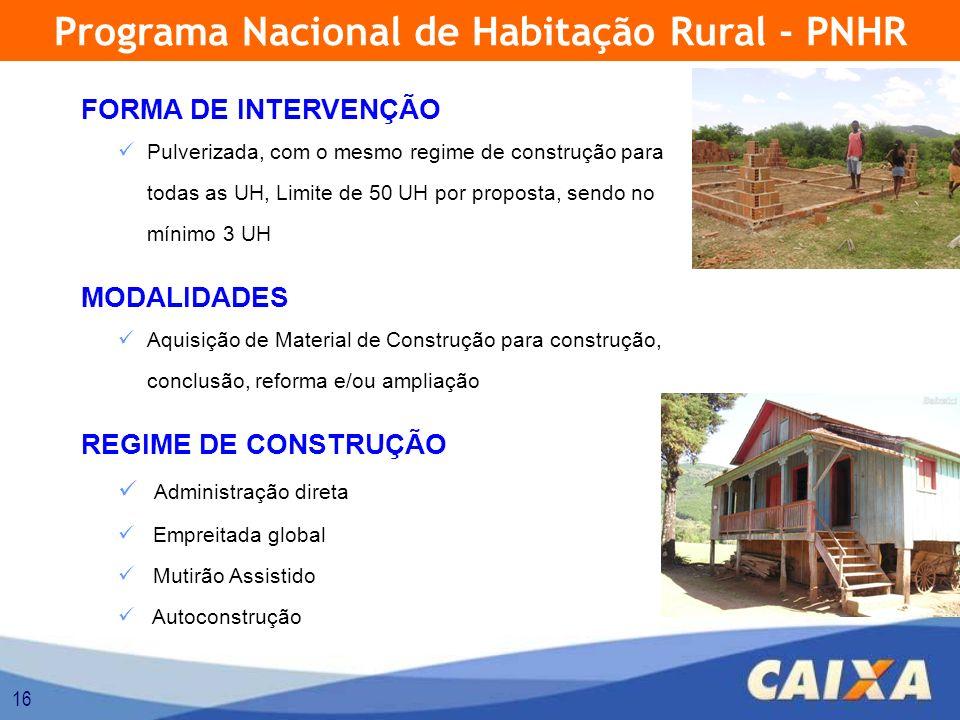 16 FORMA DE INTERVENÇÃO Pulverizada, com o mesmo regime de construção para todas as UH, Limite de 50 UH por proposta, sendo no mínimo 3 UH MODALIDADES Aquisição de Material de Construção para construção, conclusão, reforma e/ou ampliação REGIME DE CONSTRUÇÃO Administração direta Empreitada global Mutirão Assistido Autoconstrução Programa Nacional de Habitação Rural - PNHR