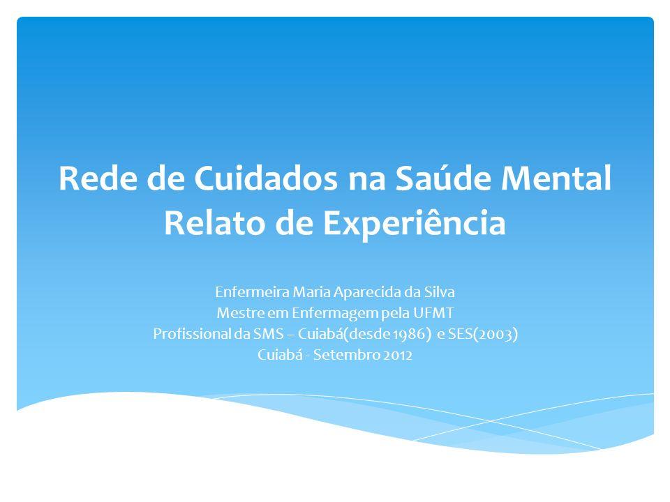 Rede de Cuidados na Saúde Mental Relato de Experiência Enfermeira Maria Aparecida da Silva Mestre em Enfermagem pela UFMT Profissional da SMS – Cuiabá