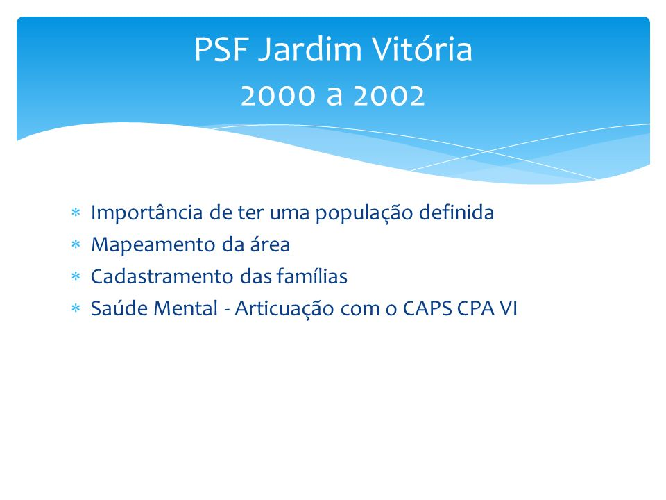 Importância de ter uma população definida Mapeamento da área Cadastramento das famílias Saúde Mental - Articuação com o CAPS CPA VI PSF Jardim Vitória