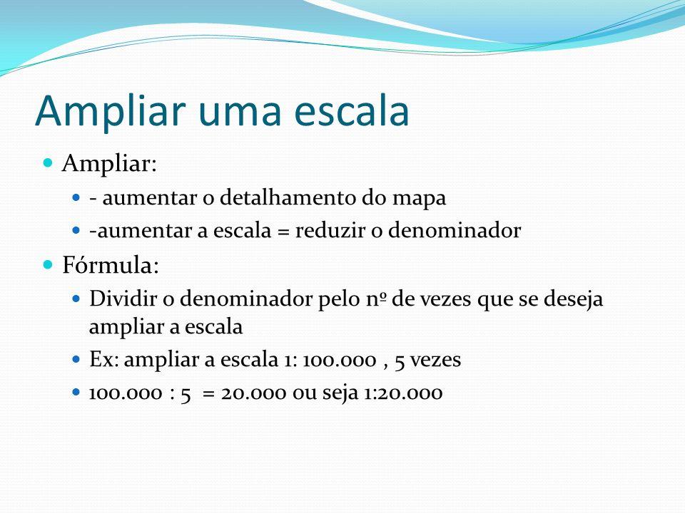Ampliar uma escala Ampliar: - aumentar o detalhamento do mapa -aumentar a escala = reduzir o denominador Fórmula: Dividir o denominador pelo nº de vez