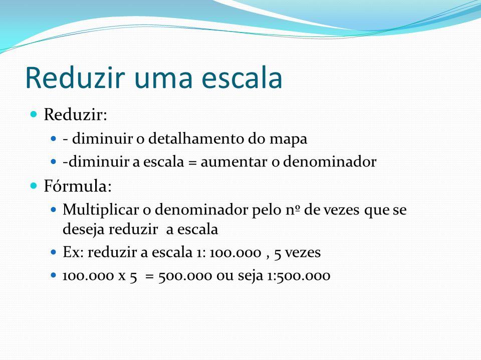Reduzir uma escala Reduzir: - diminuir o detalhamento do mapa -diminuir a escala = aumentar o denominador Fórmula: Multiplicar o denominador pelo nº d