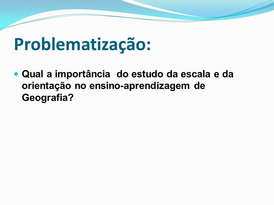 Problematização: Qual a importância do estudo da escala e da orientação no ensino-aprendizagem de Geografia?