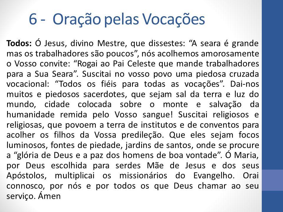 6 - Oração pelas Vocações Todos: Ó Jesus, divino Mestre, que dissestes: A seara é grande mas os trabalhadores são poucos, nós acolhemos amorosamente o