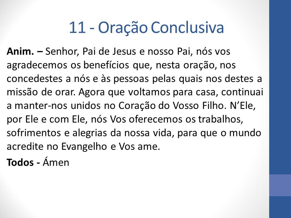 11 - Oração Conclusiva Anim. – Senhor, Pai de Jesus e nosso Pai, nós vos agradecemos os benefícios que, nesta oração, nos concedestes a nós e às pesso