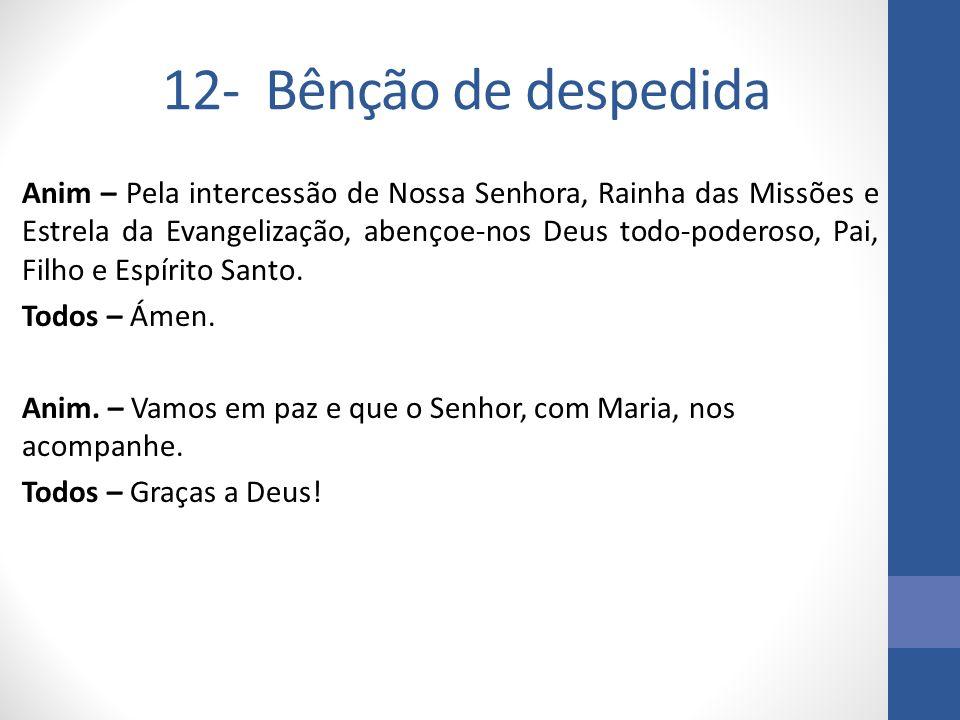 12- Bênção de despedida Anim – Pela intercessão de Nossa Senhora, Rainha das Missões e Estrela da Evangelização, abençoe-nos Deus todo-poderoso, Pai,