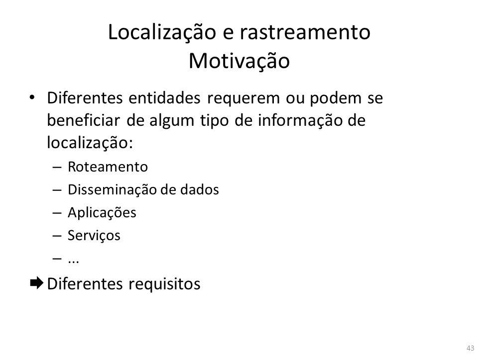 Localização e rastreamento Motivação Diferentes entidades requerem ou podem se beneficiar de algum tipo de informação de localização: – Roteamento – D