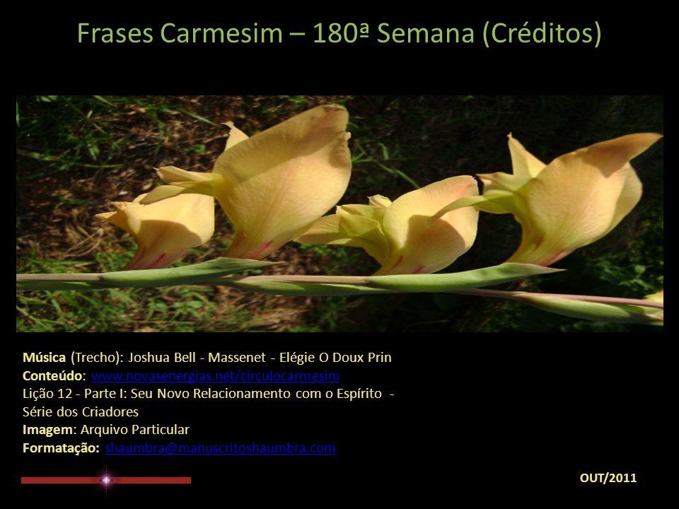 Frases Carmesim – 180ª Semana (Observação) Para o encaminhamento desta mensagem levar em conta tão somente o seu sentir...