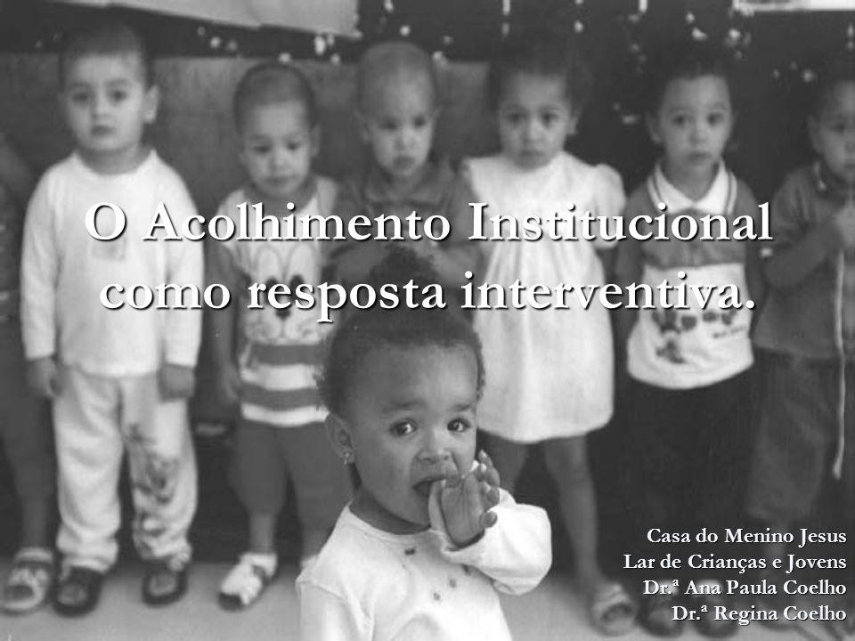 O Acolhimento Institucional como resposta interventiva. Casa do Menino Jesus Lar de Crianças e Jovens Dr.ª Ana Paula Coelho Dr.ª Regina Coelho