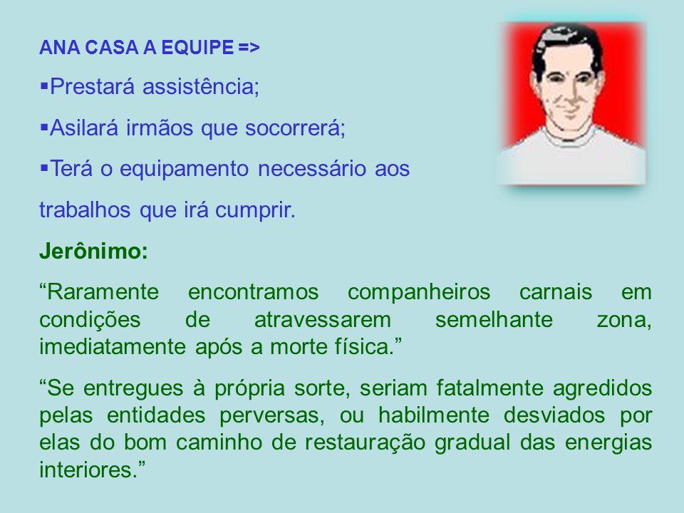 ANA CASA A EQUIPE => Prestará assistência; Asilará irmãos que socorrerá; Terá o equipamento necessário aos trabalhos que irá cumprir. Jerônimo: Rarame