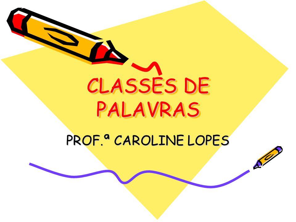 CLASSES DE PALAVRAS PROF.ª CAROLINE LOPES