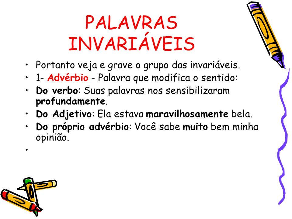 PALAVRAS INVARIÁVEIS Portanto veja e grave o grupo das invariáveis. 1- Advérbio - Palavra que modifica o sentido: Do verbo: Suas palavras nos sensibil