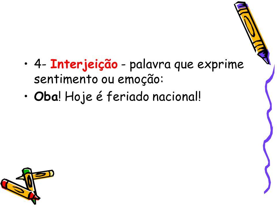 4- Interjeição - palavra que exprime sentimento ou emoção: Oba! Hoje é feriado nacional!