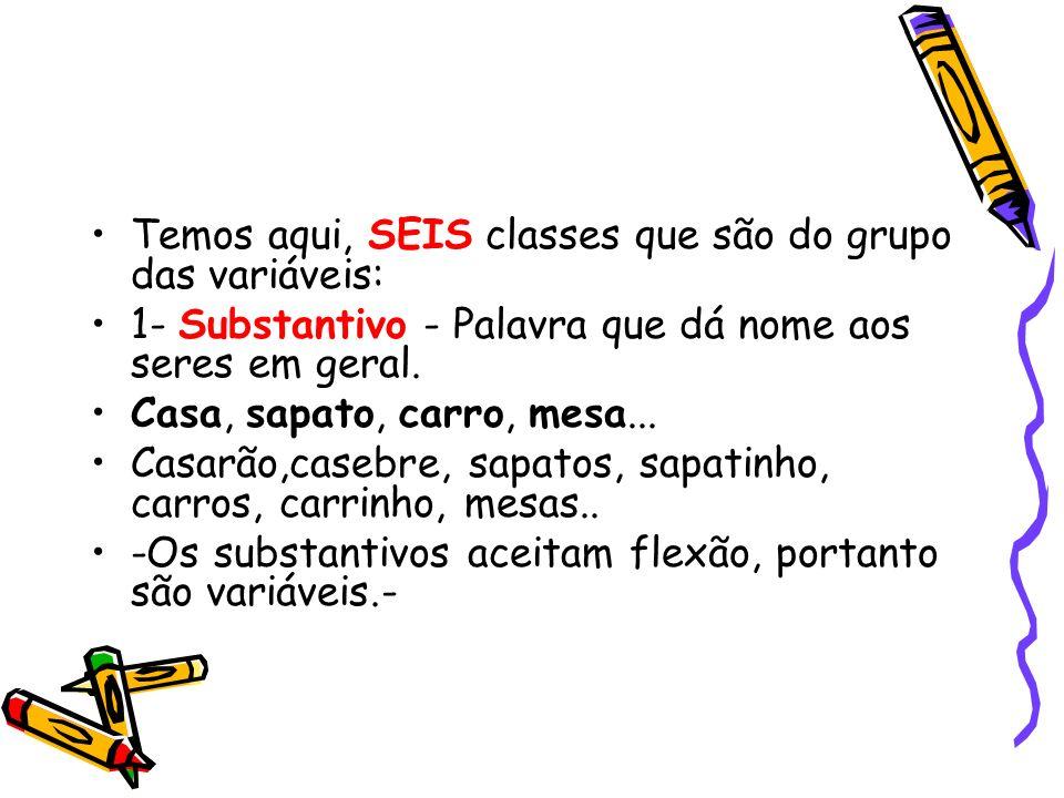 Temos aqui, SEIS classes que são do grupo das variáveis: 1- Substantivo - Palavra que dá nome aos seres em geral. Casa, sapato, carro, mesa... Casarão