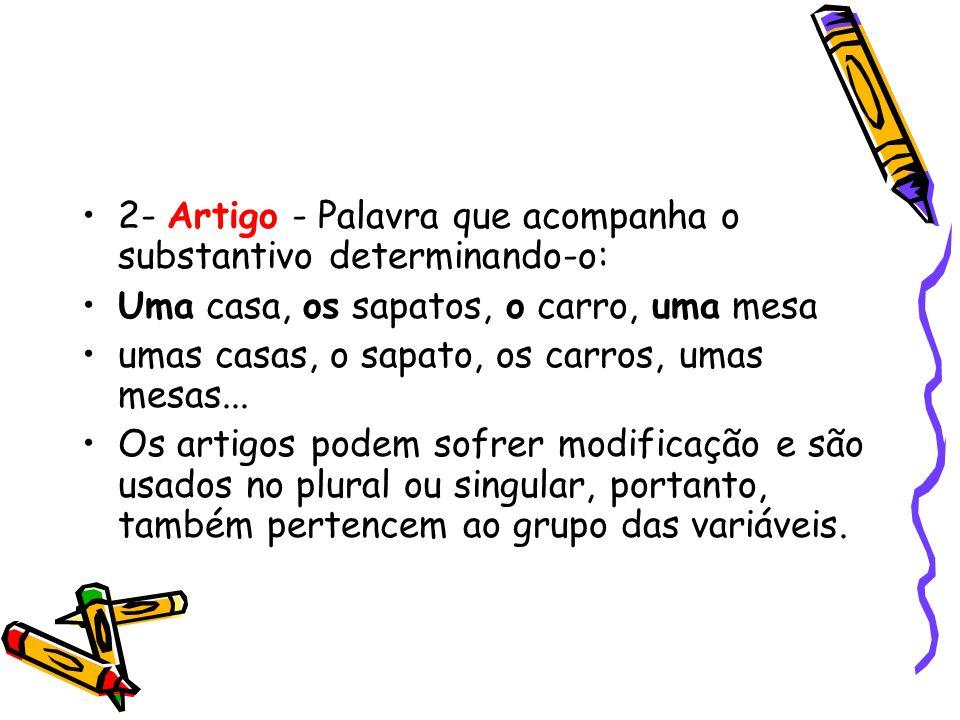 2- Artigo - Palavra que acompanha o substantivo determinando-o: Uma casa, os sapatos, o carro, uma mesa umas casas, o sapato, os carros, umas mesas...