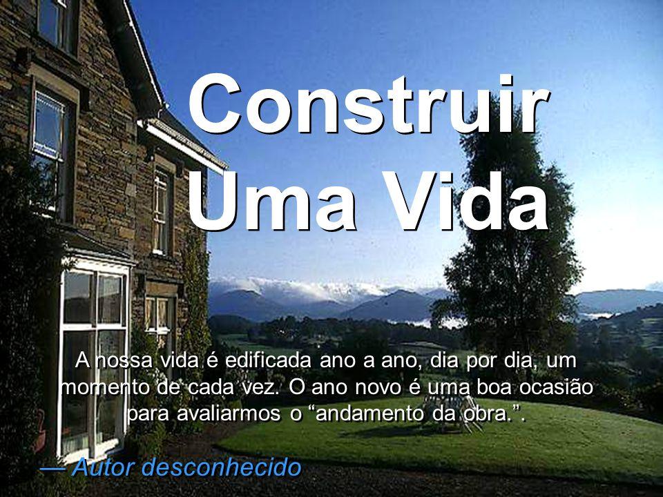 Construir Uma Vida Construir Uma Vida A nossa vida é edificada ano a ano, dia por dia, um momento de cada vez. O ano novo é uma boa ocasião para avali