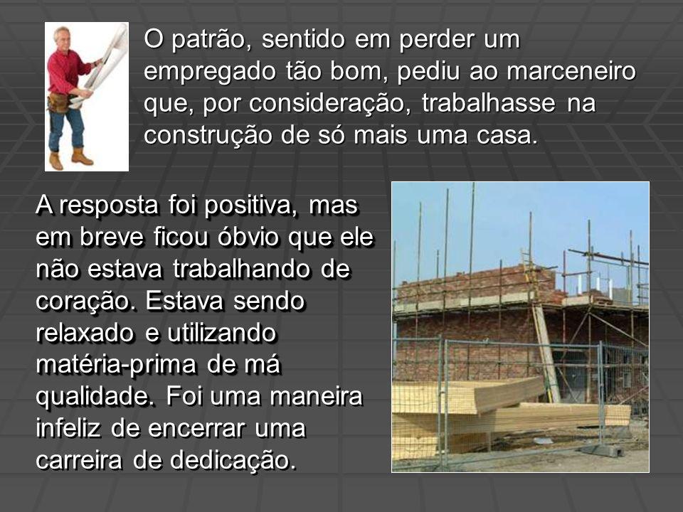 O patrão, sentido em perder um empregado tão bom, pediu ao marceneiro que, por consideração, trabalhasse na construção de só mais uma casa. A resposta