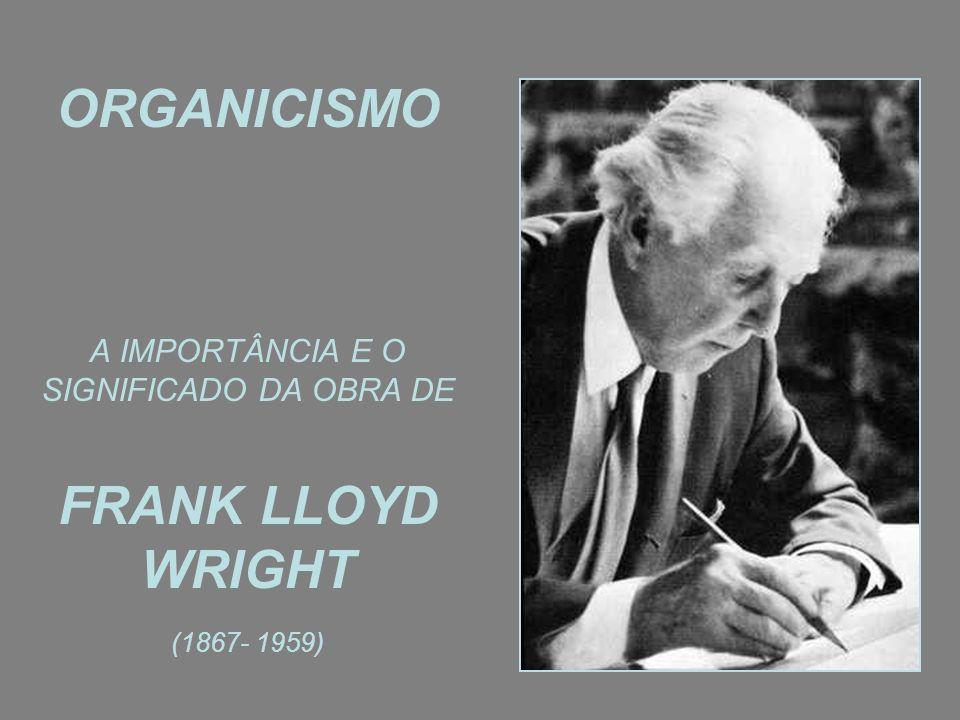 ORGANICISMO A IMPORTÂNCIA E O SIGNIFICADO DA OBRA DE FRANK LLOYD WRIGHT (1867- 1959)