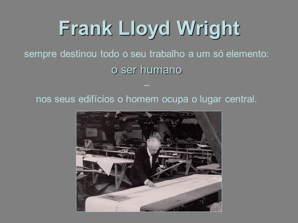 Frank Lloyd Wright sempre destinou todo o seu trabalho a um só elemento: o ser humano – nos seus edifícios o homem ocupa o lugar central.