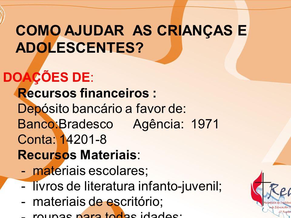 COMO AJUDAR AS CRIANÇAS E ADOLESCENTES? DOAÇÕES DE: Recursos financeiros : Depósito bancário a favor de: Banco:Bradesco Agência: 1971 Conta: 14201-8 R