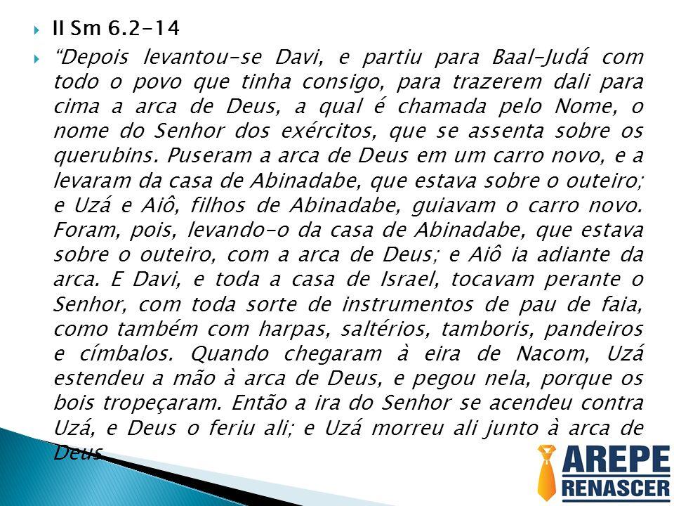 II Sm 6.2-14 Depois levantou-se Davi, e partiu para Baal-Judá com todo o povo que tinha consigo, para trazerem dali para cima a arca de Deus, a qual é