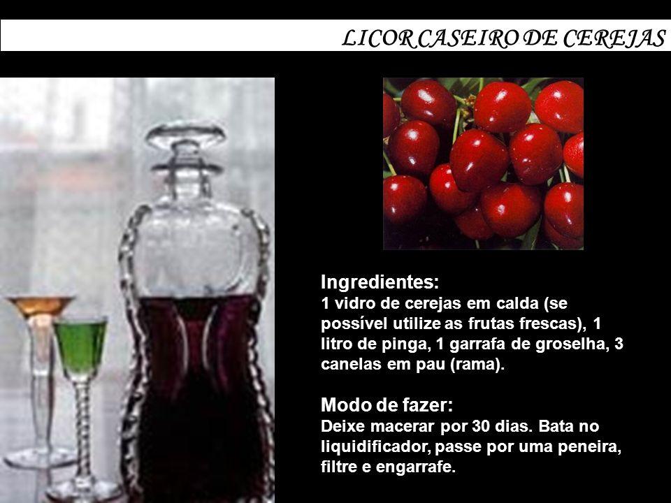 LICOR CASEIRO DE CEREJAS Ingredientes: 1 vidro de cerejas em calda (se possível utilize as frutas frescas), 1 litro de pinga, 1 garrafa de groselha, 3