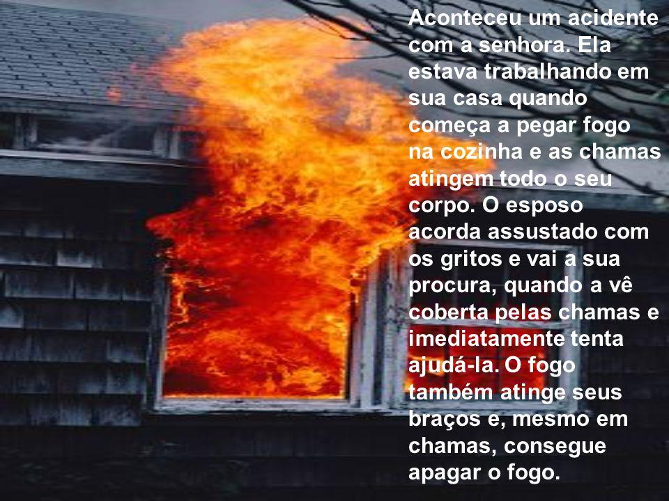 Aconteceu um acidente com a senhora. Ela estava trabalhando em sua casa quando começa a pegar fogo na cozinha e as chamas atingem todo o seu corpo. O