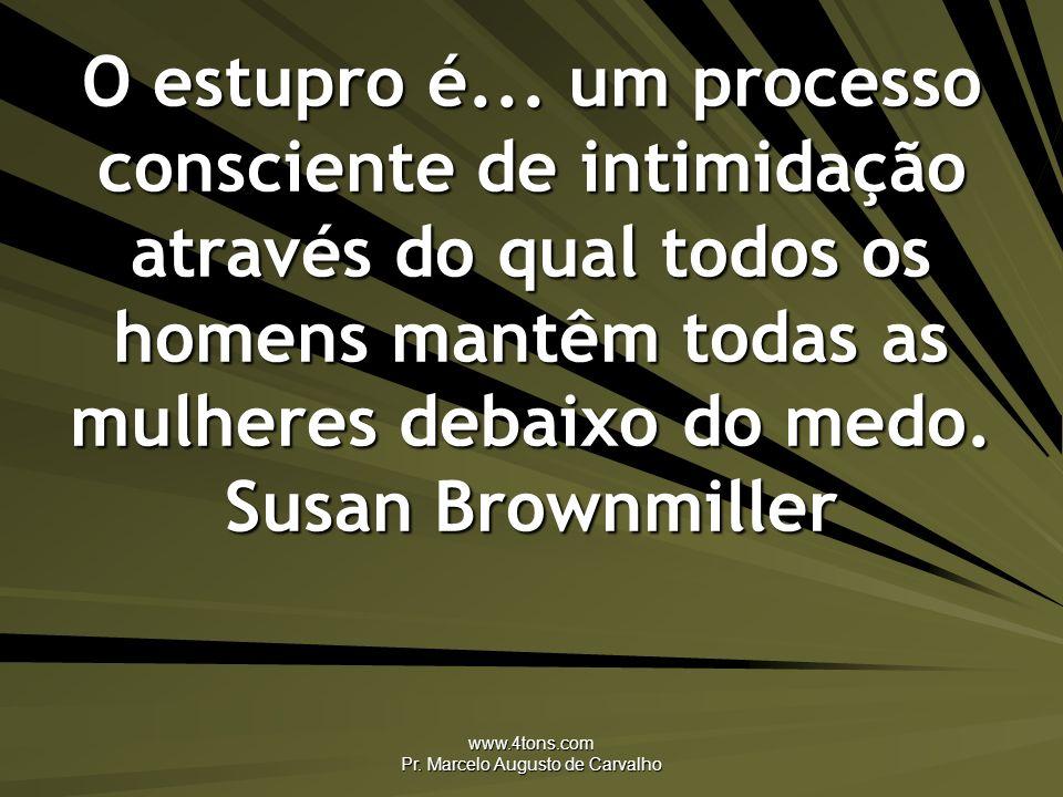 www.4tons.com Pr. Marcelo Augusto de Carvalho O estupro é... um processo consciente de intimidação através do qual todos os homens mantêm todas as mul