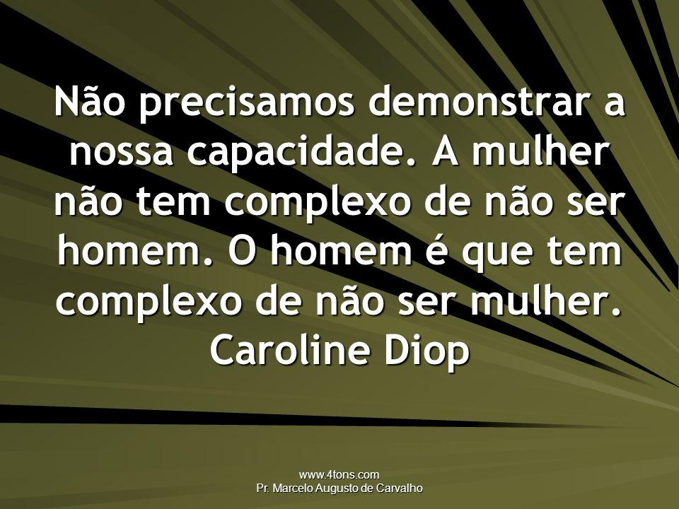 www.4tons.com Pr. Marcelo Augusto de Carvalho Não precisamos demonstrar a nossa capacidade. A mulher não tem complexo de não ser homem. O homem é que