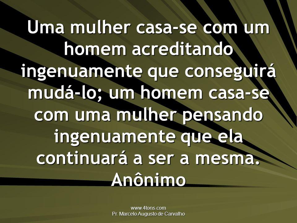 www.4tons.com Pr. Marcelo Augusto de Carvalho Uma mulher casa-se com um homem acreditando ingenuamente que conseguirá mudá-lo; um homem casa-se com um
