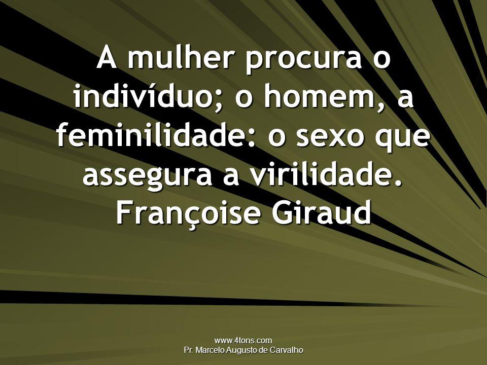 www.4tons.com Pr. Marcelo Augusto de Carvalho A mulher procura o indivíduo; o homem, a feminilidade: o sexo que assegura a virilidade. Françoise Girau