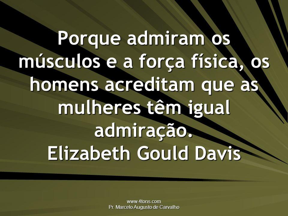 www.4tons.com Pr. Marcelo Augusto de Carvalho Porque admiram os músculos e a força física, os homens acreditam que as mulheres têm igual admiração. El