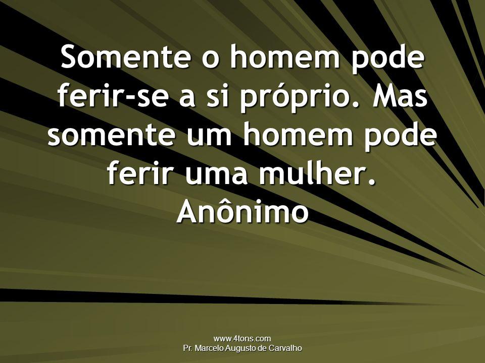 www.4tons.com Pr. Marcelo Augusto de Carvalho Somente o homem pode ferir-se a si próprio. Mas somente um homem pode ferir uma mulher. Anônimo