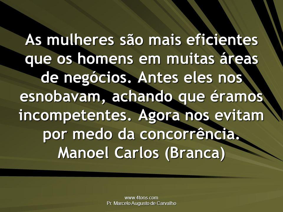 www.4tons.com Pr. Marcelo Augusto de Carvalho As mulheres são mais eficientes que os homens em muitas áreas de negócios. Antes eles nos esnobavam, ach