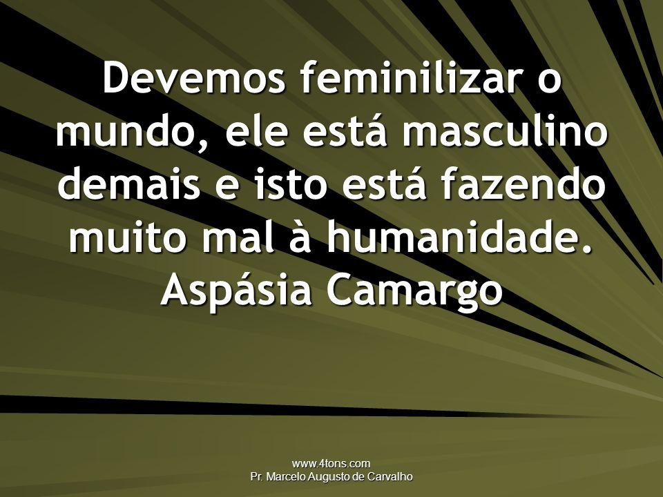 www.4tons.com Pr. Marcelo Augusto de Carvalho Devemos feminilizar o mundo, ele está masculino demais e isto está fazendo muito mal à humanidade. Aspás