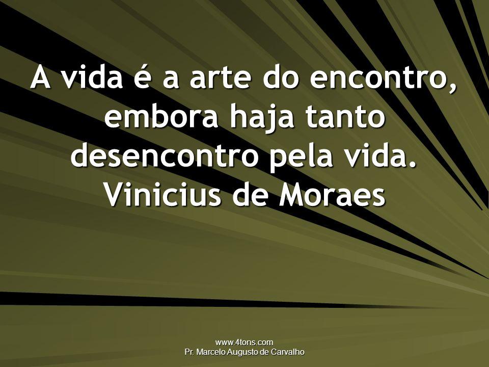 www.4tons.com Pr. Marcelo Augusto de Carvalho A vida é a arte do encontro, embora haja tanto desencontro pela vida. Vinicius de Moraes