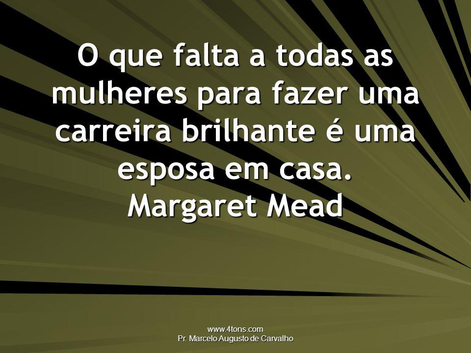www.4tons.com Pr. Marcelo Augusto de Carvalho O que falta a todas as mulheres para fazer uma carreira brilhante é uma esposa em casa. Margaret Mead