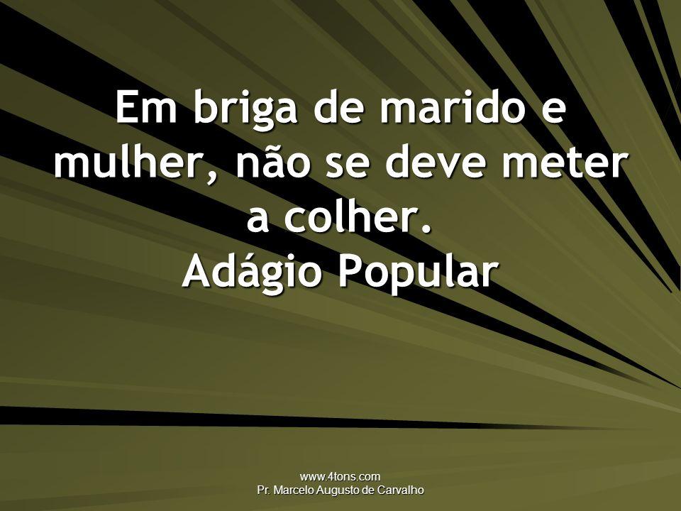 www.4tons.com Pr. Marcelo Augusto de Carvalho Em briga de marido e mulher, não se deve meter a colher. Adágio Popular