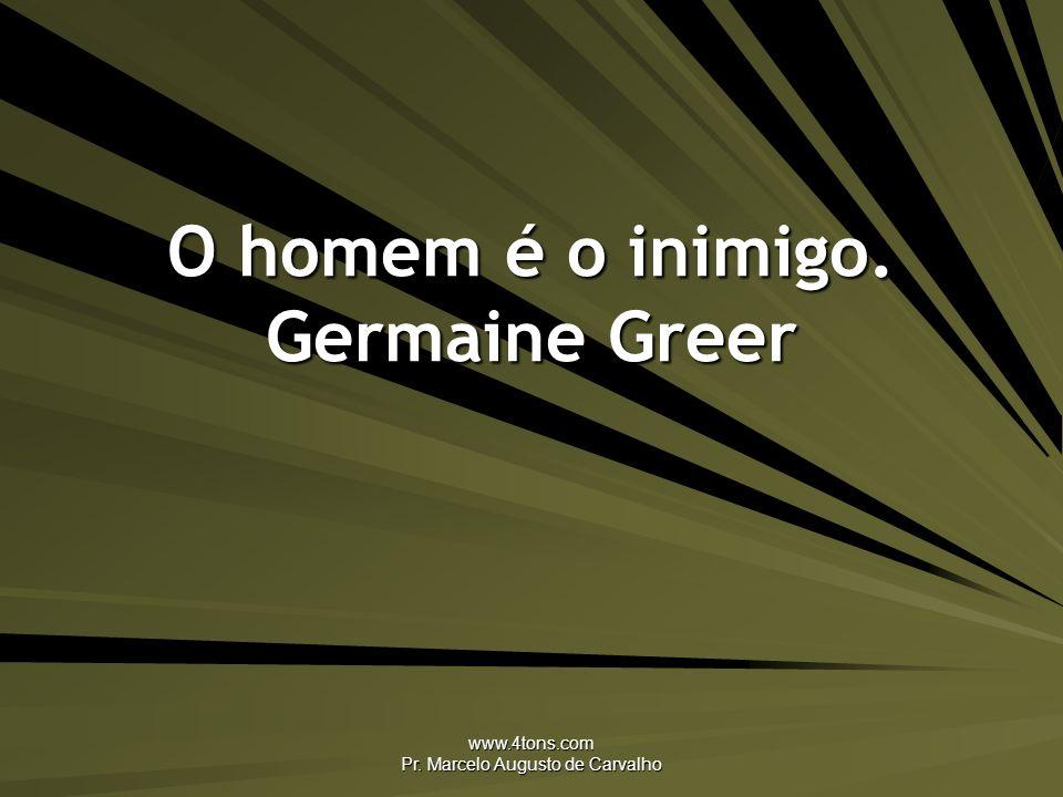 www.4tons.com Pr. Marcelo Augusto de Carvalho O homem é o inimigo. Germaine Greer